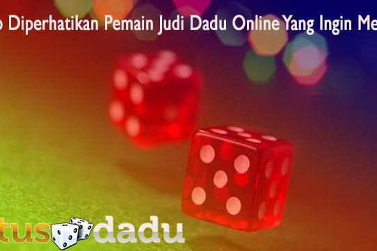 Wajib Diperhatikan Pemain Judi Dadu Online Yang Ingin Menang