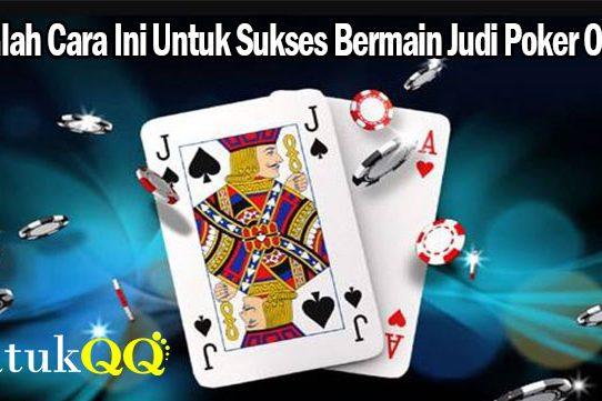 Cobalah Cara Ini Untuk Sukses Bermain Judi Poker Online